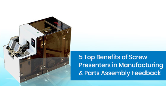What are the top benefits of screw presenters in manufacturing & parts assembly feedback?