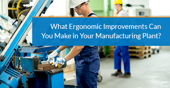 What ergonomic improvements can you make in your manufacturing plant?