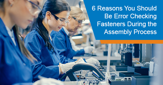 6 Reasons You Should Be Error Checking Fasteners During the Assembly Process