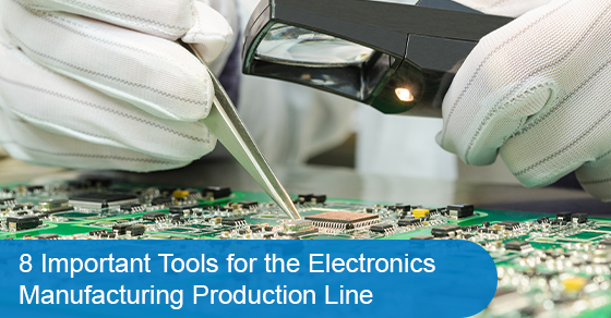 8 Important Tools for the Electronics Manufacturing Production Line