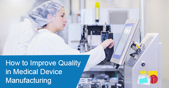 How to Improve Quality in Medical Device Manufacturing